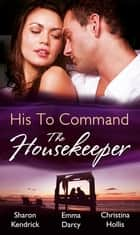 His to Command: the Housekeeper: The Prince's Chambermaid / The Billionaire's Housekeeper Mistress / The Tuscan Tycoon's Pregnant Housekeeper (Mills & Boon M&B) ebook by Sharon Kendrick, Emma Darcy, Christina Hollis