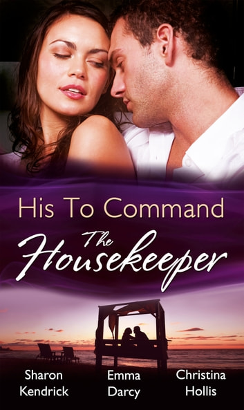 His to Command: the Housekeeper: The Prince's Chambermaid / The Billionaire's Housekeeper Mistress / The Tuscan Tycoon's Pregnant Housekeeper (Mills & Boon M&B) 電子書 by Sharon Kendrick,Emma Darcy,Christina Hollis