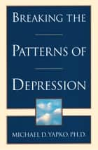 Breaking the Patterns of Depression ebook by Michael D. Yapko, PhD