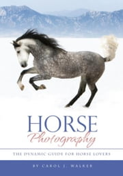 Horse Photography - The Dynamic Guide for Horse Lovers ebook by Carol J. Walker