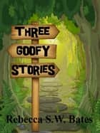 Three Goofy Stories ebook by Rebecca S. W. Bates