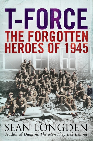 T-Force - The Forgotten Heroes of 1945 ebook by Sean Longden