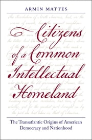Citizens of a Common Intellectual Homeland - The Transatlantic Origins of American Democracy and Nationhood ebook by Armin Mattes