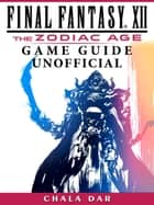 Final Fantasy XII The Zodiac Age Game Guide Unofficial ebook by Chala Dar