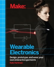 Make: Wearable Electronics - Design, prototype, and wear your own interactive garments ebook by Kate  Hartman