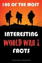 100 of the Most Interesting World War 1 Facts ebook by alex trostanetskiy