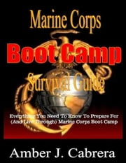 Marine Corps Boot Camp Survival Guide: Everything You Need To Know To Prepare For (And Live Through) Marine Corps Boot Camp ebook by A.J. Cabrera