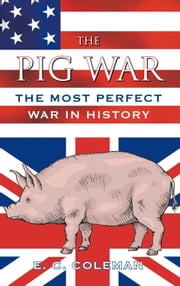 Pig War - The Most Perfect War in History ebook by E. C. Coleman