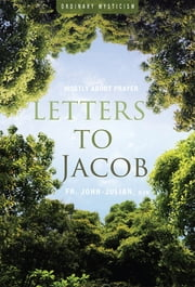 Letters to Jacob - Mostly About Prayer ebook by Fr. John-Julian Swanson