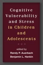 Cognitive Vulnerability and Stress in Children and Adolescents ebook by PhD Benjamin L. Hankin, Ph.D.,Randy P. Auerbach