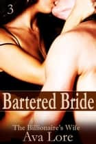 Bartered Bride: The Billionaire's Wife, Part 3 ebook by Ava Lore