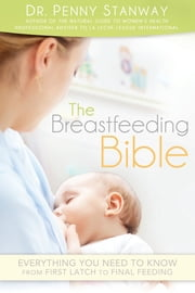 The Breastfeeding Bible - Everything You Need to Know from First Latch to Final Feeding ebook by Dr. Penny Stanway