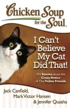 Chicken Soup for the Soul: I Can't Believe My Cat Did That! ebook by Jack Canfield,Mark Victor Hansen,Jennifer Quasha