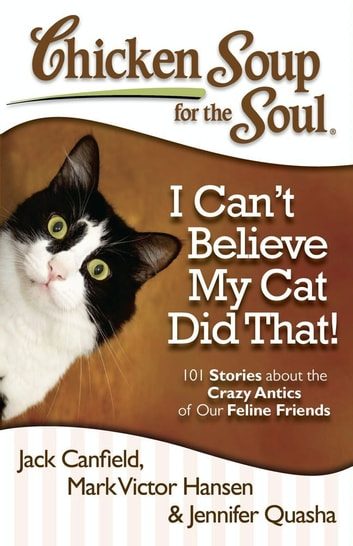Chicken Soup for the Soul: I Can't Believe My Cat Did That! - 101 Stories about the Crazy Antics of Our Feline Friends ebook by Jack Canfield,Mark Victor Hansen,Jennifer Quasha