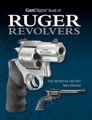 Gun Digest Book of Ruger Revolvers - The Definitive History ebook by Max Prasac