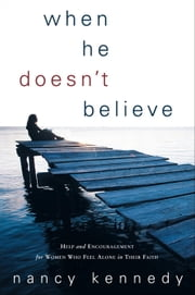 When He Doesn't Believe - Help and Encouragement for Women Who Feel Alone in Their Faith ebook by Nancy Kennedy