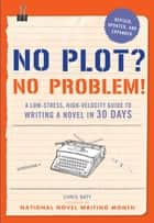 No Plot? No Problem! Revised and Expanded Edition - A Low-stress, High-velocity Guide to Writing a Novel in 30 Days ebook by Chris Baty