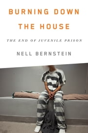 Burning Down the House - The End of Juvenile Prison ebook by Kobo.Web.Store.Products.Fields.ContributorFieldViewModel