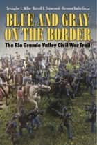 Blue and Gray on the Border - The Rio Grande Valley Civil War Trail ebook by Christopher L. Miller, Russell K. Skowronek, Roseann Bacha-Garza