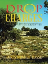 DROP THE CHARGES - THE CONTINOUS STRUGGLES WITH OFFENCES AND FORGIVENESS ebook by AGNES MENSAH-BONSU