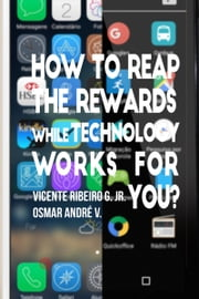 How to Reap the Rewards While Technology Works for You? ebook by Vicente Ribeiro G. Jr.,Osmar André V.