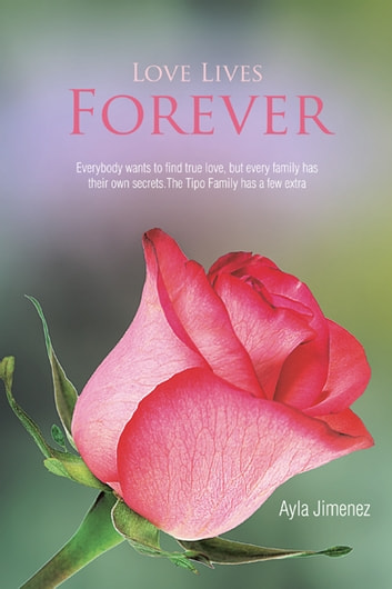 Love Lives Forever - Everybody wants to find true love, but every family has their own secrets.The Tipo Family has a few extra ebook by Ayla Jimenez