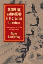 Troubling Nationhood in U.S. Latina Literature ebook by Maya Socolovsky