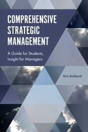 Comprehensive Strategic Management - A Guide for Students, Insight for Managers ebook by Eric J. Bolland