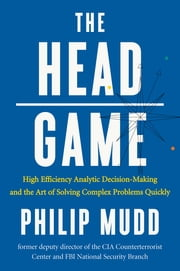 The HEAD Game: High-Efficiency Analytic Decision Making and the Art of Solving Complex Problems Quickly ebook by Philip Mudd