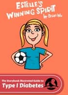 Estelle's Winning Spirit. The Storybook Illustrated Guide to Type 1 Diabetes ebook by Brian Wu