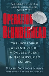 Operation Blunderhead - The Incredible Adventures of a Double Agent in Nazi-Occupied Europe ebook by David Gordon Kirby