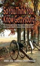So You Think You Know Gettysburg? - The Stories behind the Monuments and the Men Who Fought One of America's Most Epic Battles ebook by James Gindlesperger, Suzanne Gindlesperger