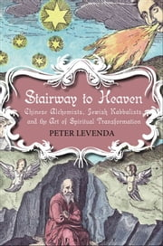 Stairway to Heaven - Chinese Alchemists, Jewish Kabbalists, and the Art of Spiritual Transformation ebook by Peter Levenda