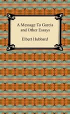 A Message to Garcia and Other Essays ebook by Elbert Hubbard
