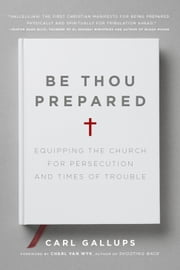 Be Thou Prepared - Equipping the Church for Persecution and Times of Trouble ebook by Carl Gallups,Charl Van Wyk