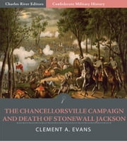 Confederate Military History: The Chancellorsville Campaign and Death of Jackson (Illustrated Edition) ebook by Clement A. Evans