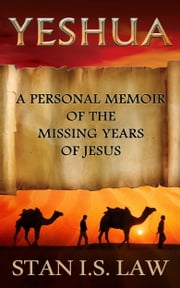 Yeshua: Personal Memoir of the Missing Years of Jesus ebook by Stan I.S. Law