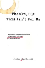 Thanks, But This Isn't for Us - A (Sort of) Compassionate Guide to Why Your Writing is Being Rejected ebook by Jessica Page Morrell