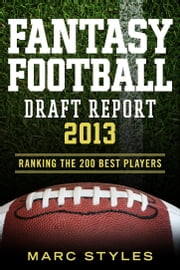 Fantasy Football Draft Report 2013 - Ranking the 200 Best Players ebook by Marc Styles