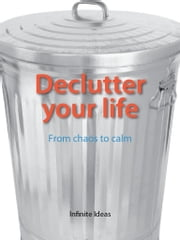 Declutter your life - From chaos to calm ebook by Infinite Ideas