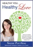 Healthy You, Healthy LOVE: Heal your broken heart and unlock the secrets to a healthy you for long lasting healthy love! ebook by Nadine Piat-Niski