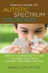 Making Sense of Autistic Spectrum Disorders - Create the Brightest Future for Your Child with the Best Treatment Options ebook by James Coplan, M.D.