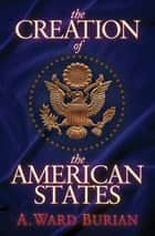 The Creation of the American States ebook by A. Ward Burian