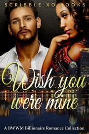 Wish You Were MINE: A BWWM Interracial Billionaire Romance Book Collection ebook by Scribble XO Books