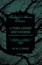 A Thin Ghost and Others - A Collection of Ghostly Tales (Fantasy and Horror Classics) ebook by M. R. James