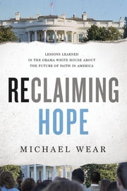 Reclaiming Hope - Lessons Learned in the Obama White House About the Future of Faith in America ebook by Michael R. Wear