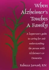 When Alzheimer's Touches A Family - A layperson's guide to caring for and understanding the person with Alzheimer's or Dementia ebook by Rebecca Jarrard, RN