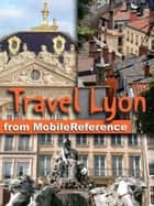 Travel Lyon, Rhône-Alpes, French Alps & Rhône River Valley, France - Illustrated Guide, Phrasebook and Maps ebook by MobileReference