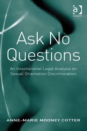 Ask No Questions - An International Legal Analysis on Sexual Orientation Discrimination ebook by Dr Anne-Marie Mooney Cotter