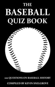 The Baseball Quiz Book - 100 Questions on Baseball History ebook by Kevin Snelgrove